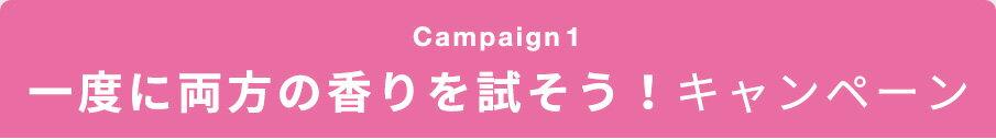 Campaign1 一度に両方のき香りを試そう!キャンペーン