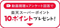 動画視聴 & アンケート回答で 楽天スーパーポイント 10ポイントプレゼント