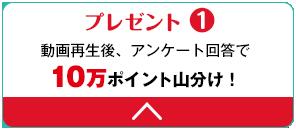 プレゼント1 動画再生後、アンケート回答で10万ポイント山分け!