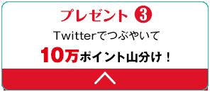 プレゼント3 Twitterでつぶやいて10万ポイント山分け!