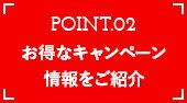 POINT02 お得なキャンペーン情報をご紹介