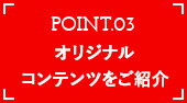 POINT03 オリジナルコンテンツをご紹介