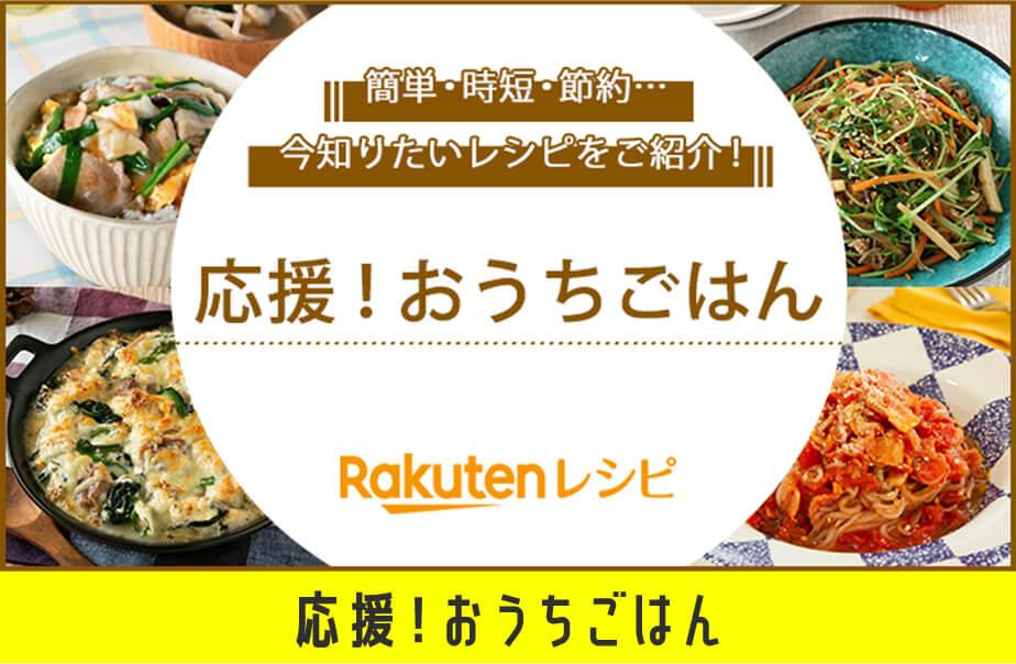 簡単・時短・節約... 今知りたいレシピを紹介! 応援!おうちごはん Rakuten レシピ 応援!おうちごはん