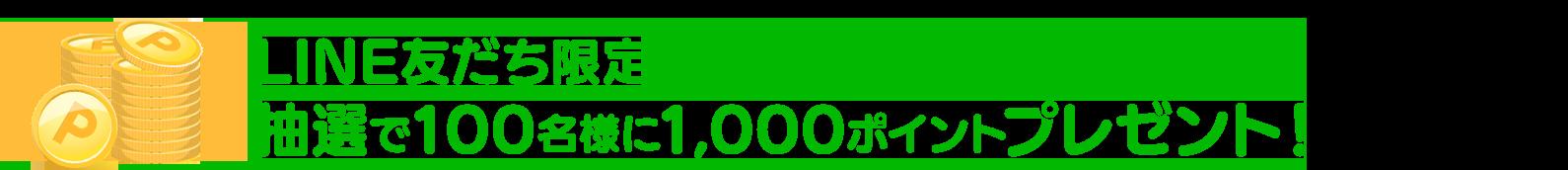 LINE友だち限定 抽選で100名様に1,000ポイントプレゼント!
