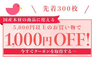 先着300枚 国産木材の商品に使える 5,000円以上のお買い物で1,000円OFF! 今すぐクーポンを取得する→