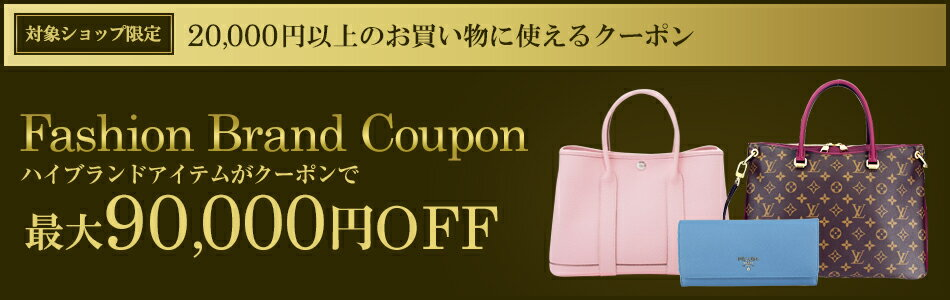 対象ショップ限定 20,000円以上のお買い物に使えるクーポン Fashion Brand Coupon ハイブランドアイテムがクーポンで最大90,000円OFF