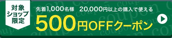 対象ショップ限定 先着1,000名様 20,000円以上の購入で使える500円OFFクーポン