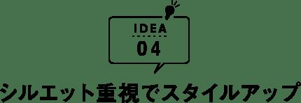 IDEA04 シルエット重視でスタイルアップ