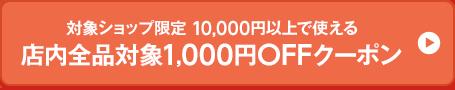 対象ショップ限定 10,000円以上で使える 店内全品対象1,000円OFFクーポン