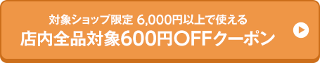 対象ショップ限定 6,000円以上で使える 店内全品対象600円OFFクーポン