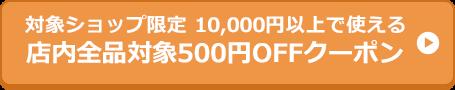 対象ショップ限定 10,000円以上で使える 店内全品対象500円OFFクーポン