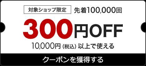 対象ショップ限定 先着10,000回 300円OFF 10,000円(税込)以上で使える クーポンを獲得する