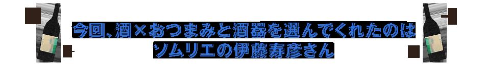 今回、酒xおつまみと酒器を選んでくれたのはソムリエの伊藤寿彦さん