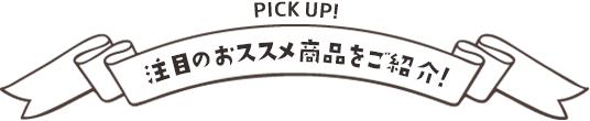 PICK UP! 注目のおススメ商品をご紹介!