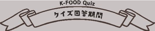 K-FOOD Quizクイズ回答期間