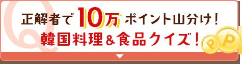 正解者で10万ポイント山分け!韓国料理&食品クイズ!