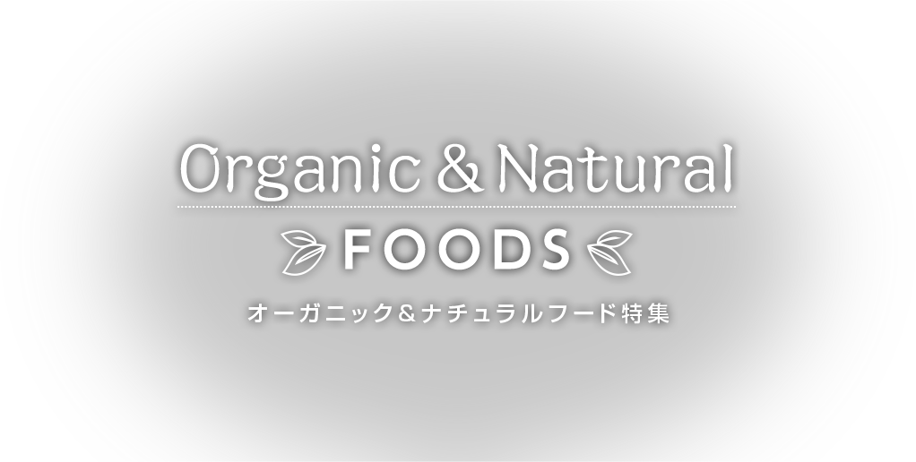 Organic & Natural FOODS オーガニック&ナチュラルフード特集