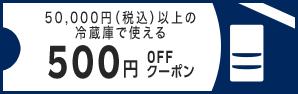 当社指定冷蔵庫 50,000円以上(税込)で500円OFF クーポン