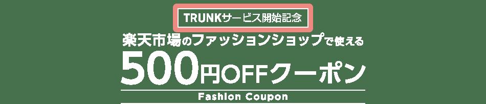 TRUNKサービス開始記念 楽天市場のファッションショップで使える500円OFFクーポン