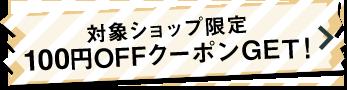 対象ショップ限定 100円OFFクーポンGET