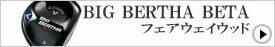 BIG BERTHA BETA/フェアウェイウッド