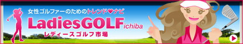 女性ゴルファーのためのトレンドナビLadiesGOLFichiba レディースゴルフ市場