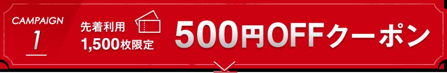 CAMPAIGN 1 先着利用1,500枚限定500円OFFクーポン