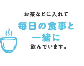 お茶などに入れて毎日の食事と一緒に飲んでいます。