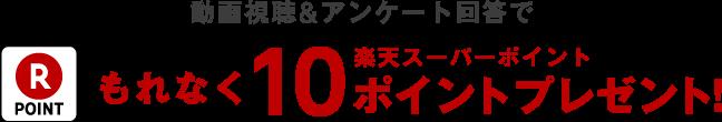 動画視聴&アンケート回答でもれなく楽天スーパーポイント10ポイントプレゼント!
