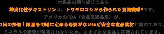 本製品の関与成分である難消化性デキストリンは、トウモロコシから作られた色も繊維です。アメリカのFDA(食品医薬品局)が1日の摂取上限量を明確に定める必要がないほど安全な食品素材と認めており、ミネラルの吸収が阻害されないため、さまざまな食品に応用されています。