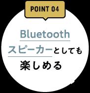 POINT03 Bluetoothスピーカーとしても楽しめる