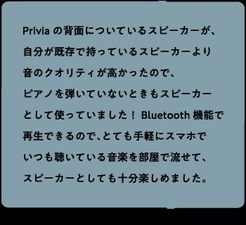Priviaの背面についているスピーカーが、自分が既存で持っているスピーカーより音のクオリティが高かったので、ピアノを弾いていないときもスピーカーとして使っていました!Bluetooth機能で再生できるので、とても手軽にスマホでいつも聴いている音楽を部屋で流せて、スピーカーとしても十分楽しめました。