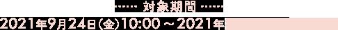 対象期間 2021年9月24日(金)10:00 〜 9月30日(木)09:59