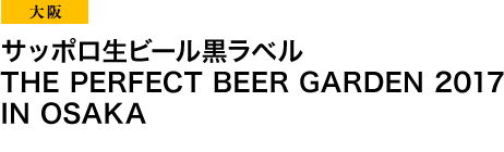 大阪 サッポロ生ビール黒ラベル THE PERFECT BEER GARDEN 2017 IN OSAKA