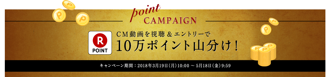point CAMPAIGN CM動画を視聴&エントリーで10万ポイント山分け!※メルマガ受信のご承諾がキャンペーン応募条件となりますので、あらかじめご了承の上、ご応募ください。キャンペーン期間:2018年3月19日(月)10:00 � 18日(金)9:59