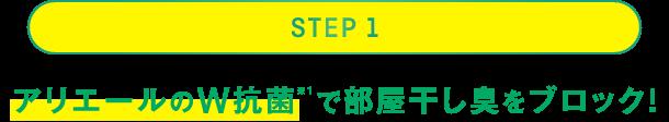 STEP 1:アリエールのW抗菌(※1)で部屋干し臭をブロック!