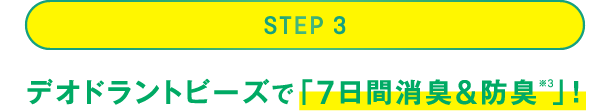 STEP 3:デオドラントビーズで「7日間消臭&防臭(※3)」!