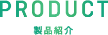 PRODUCT 製品紹介