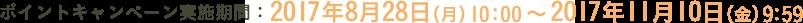 ポイントキャンペーン実施期間:2017年8月28日(月)10:00?2017年11月10日(金)9:59