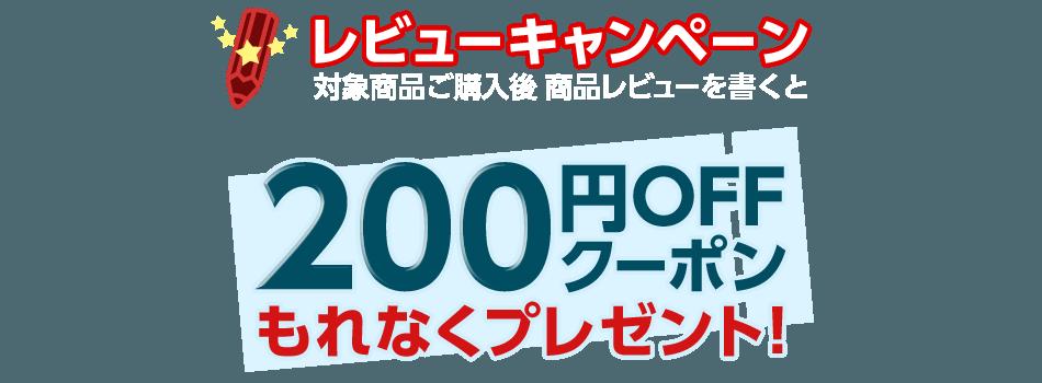 レビューキャンペーン 対象商品ご購入後 商品レビューを書くと 200円OFFクーポンもれなくプレゼント!