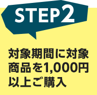 STEP2 対象期間に対象商品を1,000円以上ご購入