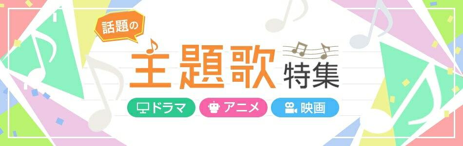 話題の主題歌特集 ドラマ アニメ 映画