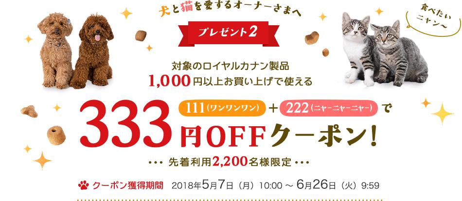 プレゼント2 対象のロイヤルカナン製品 1000円以上お買い上げで使える 333円OFFクーポン! 先着利用2,200名様限定