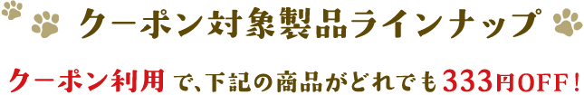 クーポン対象製品ラインナップ クーポン利用で、下記の商品がどれでも333円OFF!