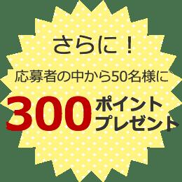 さらに!応募者の中から50名様に300ポイントプレゼント