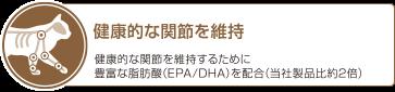 健康的な関節を維持 健康的な関節を維持するために豊富な脂肪酸(EPA/DHA)を配合(当社製品比約2倍)