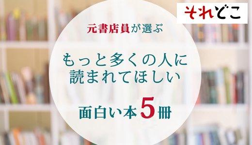 元書店員が選ぶ「もっと多くの人に読まれてほしい面白い本」5選