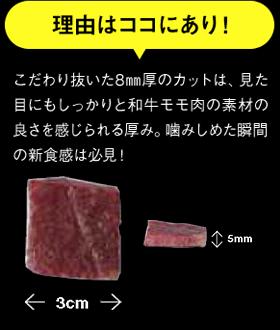 理由はココにあり! こだわり抜いた8�厚のカットは、見た目にもしっかりと和牛モモ肉の素材の良さを感じられる厚み。噛みしめた瞬間の新食感は必見!