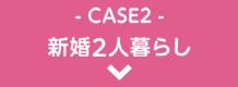 CASE2 新婚2人暮らし