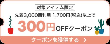 先着3,000回 対象アイテム限定1,700円以上のお買い物で使える300円OFFクーポン